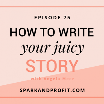 write your juicy story - spark and profit podcast