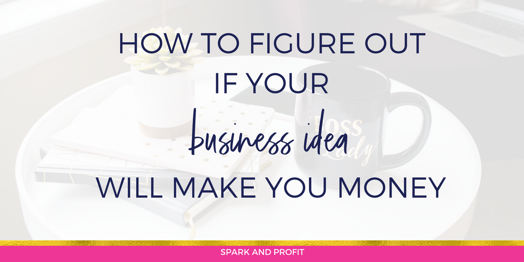 HOW TO FIGURE OUT IF YOUR BUSINESS IDEA WILL MAKE YOU MONEY